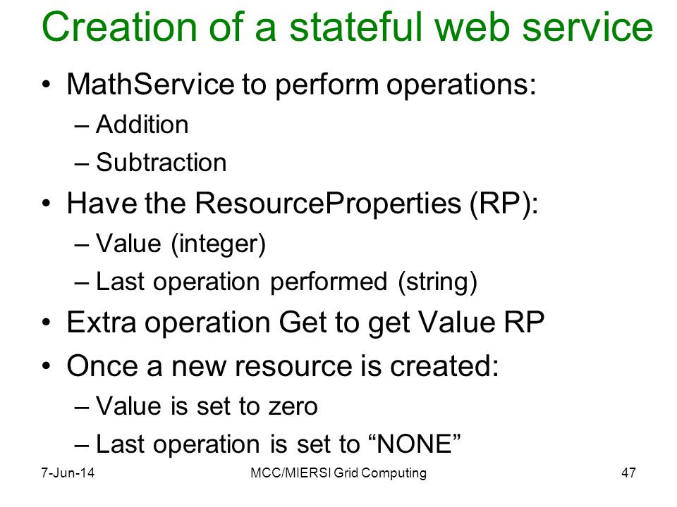 Creation of a stateful web service MathService to perform operations: –Addition –Subtraction Have the ResourceProperties (RP): –Value (integer) –Last operation performed (string) Extra operation Get to get Value RP Once a new resource is created: –Value is set to zero –Last operation is set to NONE 7-Jun-14MCC/MIERSI Grid Computing47