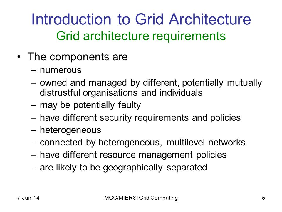 7-Jun-14MCC/MIERSI Grid Computing5 Introduction to Grid Architecture Grid architecture requirements The components are –numerous –owned and managed by different, potentially mutually distrustful organisations and individuals –may be potentially faulty –have different security requirements and policies –heterogeneous –connected by heterogeneous, multilevel networks –have different resource management policies –are likely to be geographically separated
