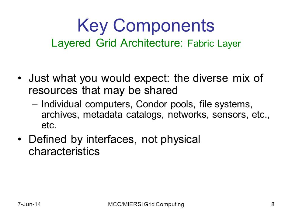 7-Jun-14MCC/MIERSI Grid Computing9 GSI: www.gridforum.org/security Key Components Layered Grid Architecture: Connectivity Layer Communication –Internet protocols: IP, DNS, routing, etc.