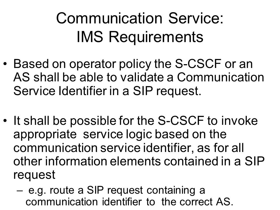 Communication Service: IMS Requirements Based on operator policy the S-CSCF or an AS shall be able to validate a Communication Service Identifier in a
