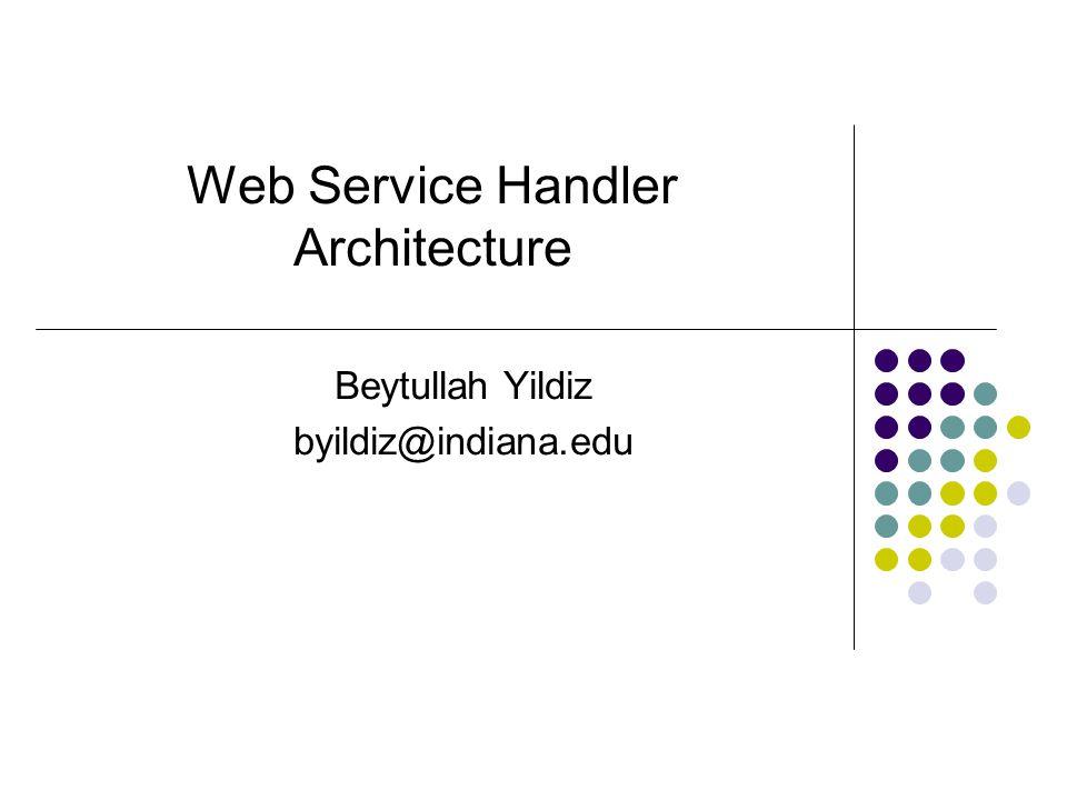 Web Service Handler Architecture Beytullah Yildiz byildiz@indiana.edu