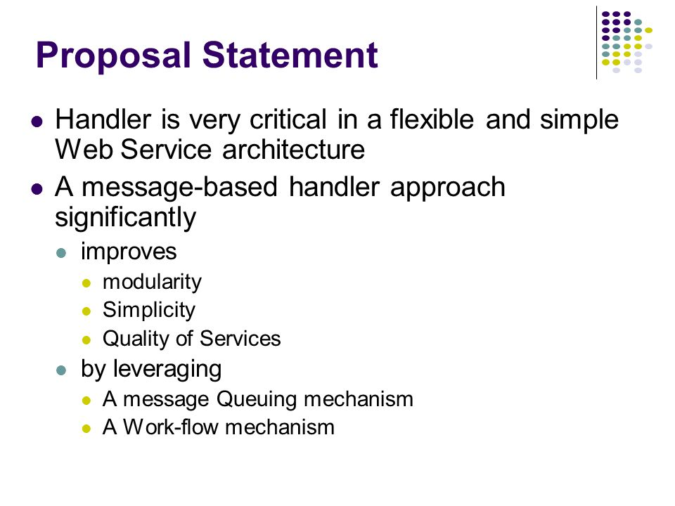 Proposal Statement Handler is very critical in a flexible and simple Web Service architecture A message-based handler approach significantly improves modularity Simplicity Quality of Services by leveraging A message Queuing mechanism A Work-flow mechanism