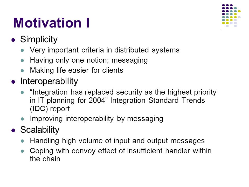 Motivation I Simplicity Very important criteria in distributed systems Having only one notion; messaging Making life easier for clients Interoperability Integration has replaced security as the highest priority in IT planning for 2004 Integration Standard Trends (IDC) report Improving interoperability by messaging Scalability Handling high volume of input and output messages Coping with convoy effect of insufficient handler within the chain