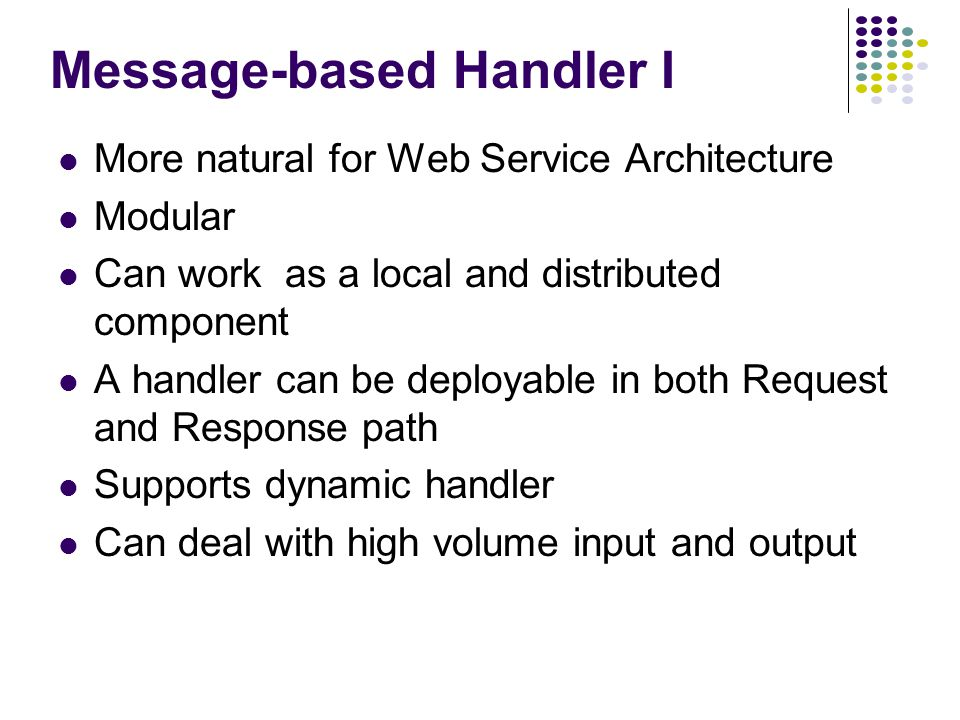 Message-based Handler I More natural for Web Service Architecture Modular Can work as a local and distributed component A handler can be deployable in both Request and Response path Supports dynamic handler Can deal with high volume input and output