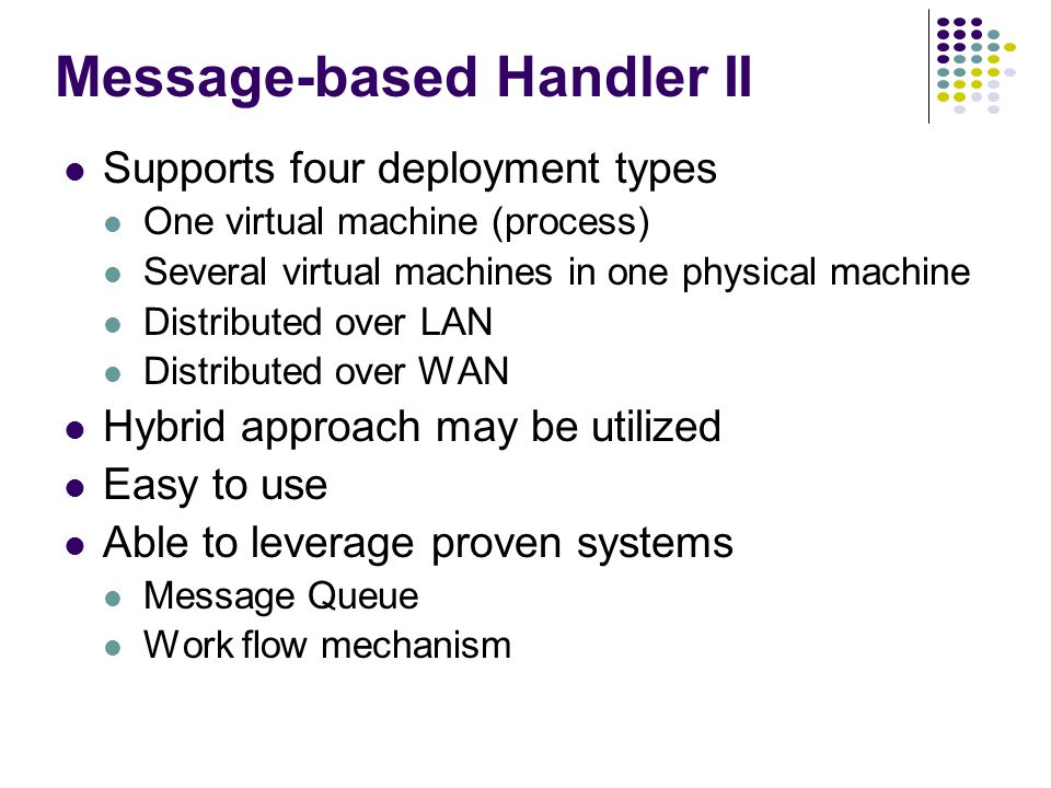 Message-based Handler II Supports four deployment types One virtual machine (process) Several virtual machines in one physical machine Distributed over LAN Distributed over WAN Hybrid approach may be utilized Easy to use Able to leverage proven systems Message Queue Work flow mechanism