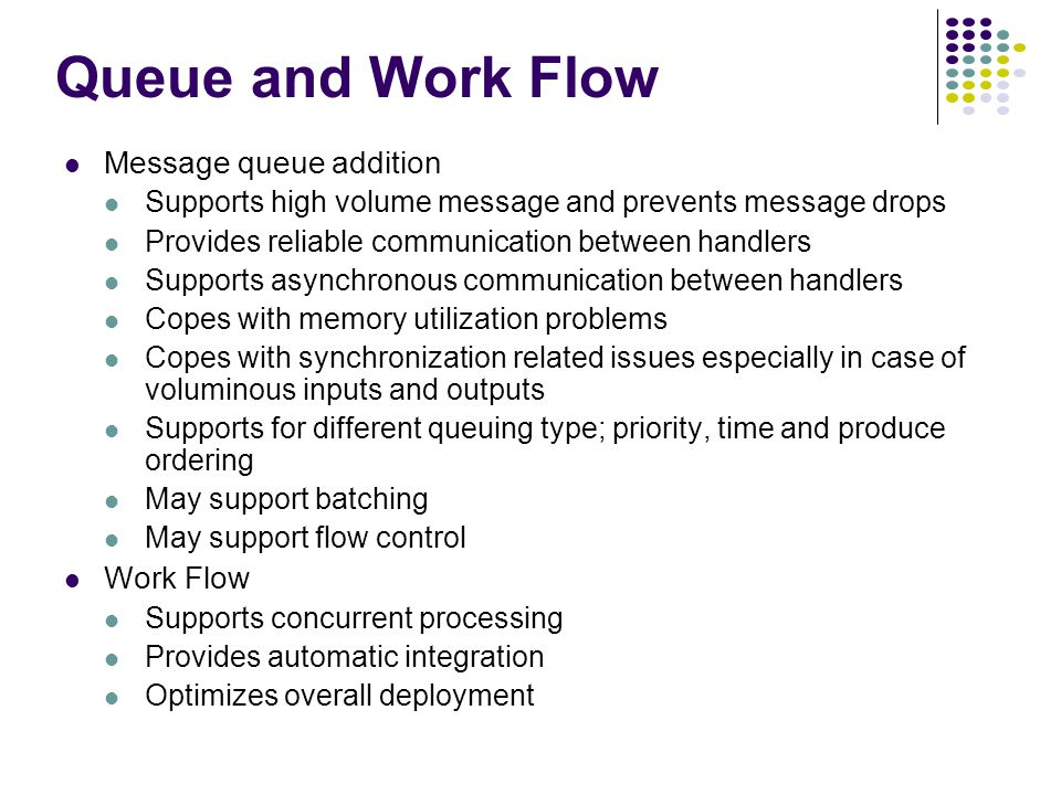 Queue and Work Flow Message queue addition Supports high volume message and prevents message drops Provides reliable communication between handlers Supports asynchronous communication between handlers Copes with memory utilization problems Copes with synchronization related issues especially in case of voluminous inputs and outputs Supports for different queuing type; priority, time and produce ordering May support batching May support flow control Work Flow Supports concurrent processing Provides automatic integration Optimizes overall deployment
