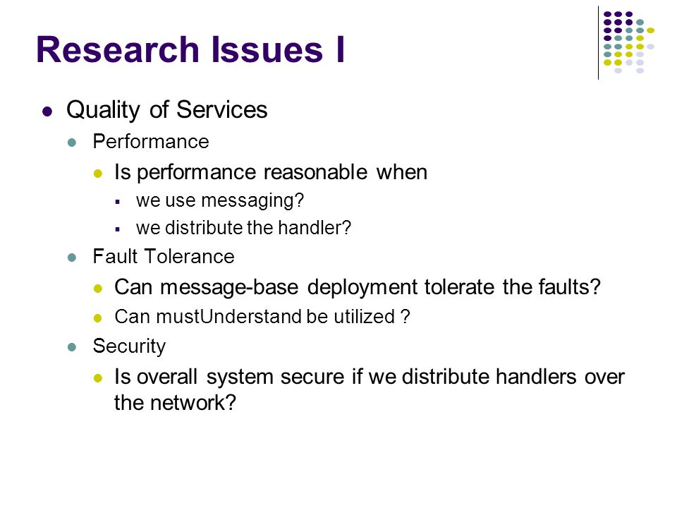 Research Issues I Quality of Services Performance Is performance reasonable when we use messaging.