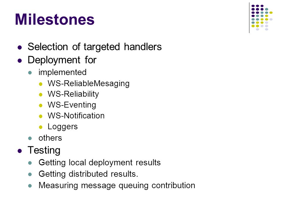 Milestones Selection of targeted handlers Deployment for implemented WS-ReliableMesaging WS-Reliability WS-Eventing WS-Notification Loggers others Testing Getting local deployment results Getting distributed results.