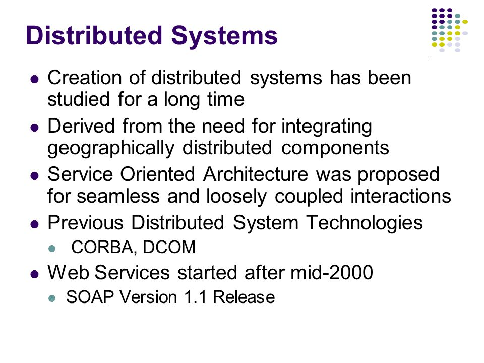 Distributed Systems Creation of distributed systems has been studied for a long time Derived from the need for integrating geographically distributed components Service Oriented Architecture was proposed for seamless and loosely coupled interactions Previous Distributed System Technologies CORBA, DCOM Web Services started after mid-2000 SOAP Version 1.1 Release