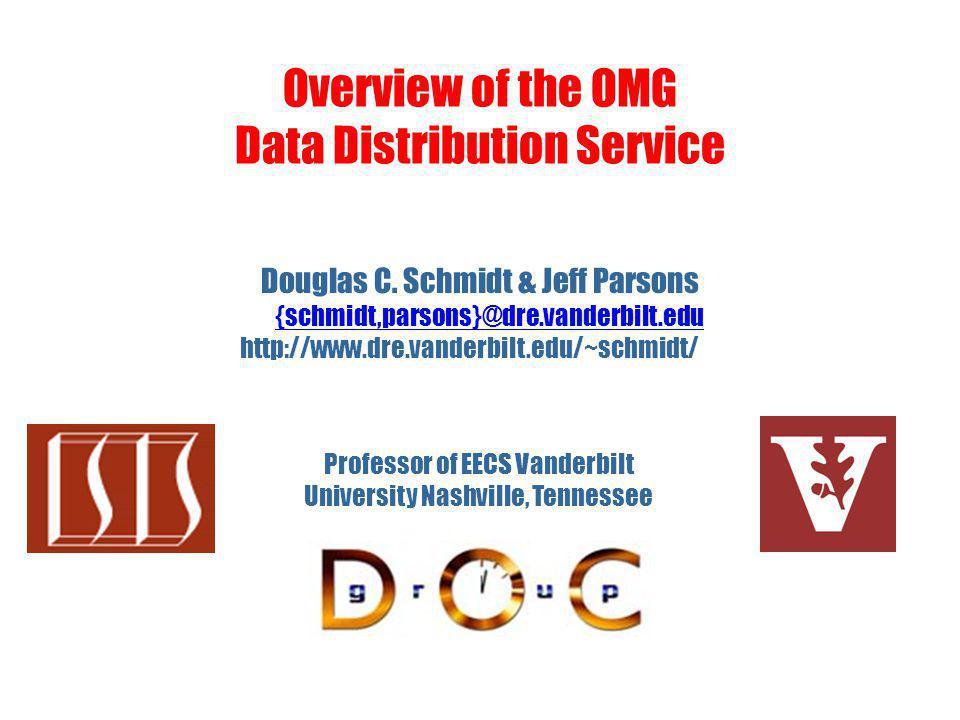 Overview of the OMG Data Distribution Service Douglas C. Schmidt & Jeff Parsons {schmidt,parsons}@dre.vanderbilt.edu http://www.dre.vanderbilt.edu/~sc