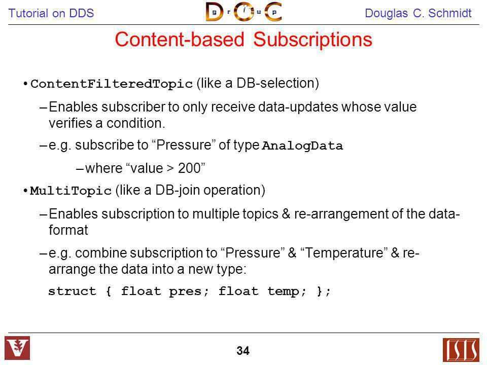 Tutorial on DDS Douglas C. Schmidt 34 Content-based Subscriptions ContentFilteredTopic (like a DB-selection) –Enables subscriber to only receive data-