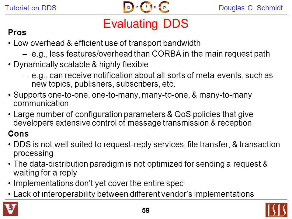 Tutorial on DDS Douglas C. Schmidt 59 Evaluating DDS Pros Low overhead & efficient use of transport bandwidth –e.g., less features/overhead than CORBA