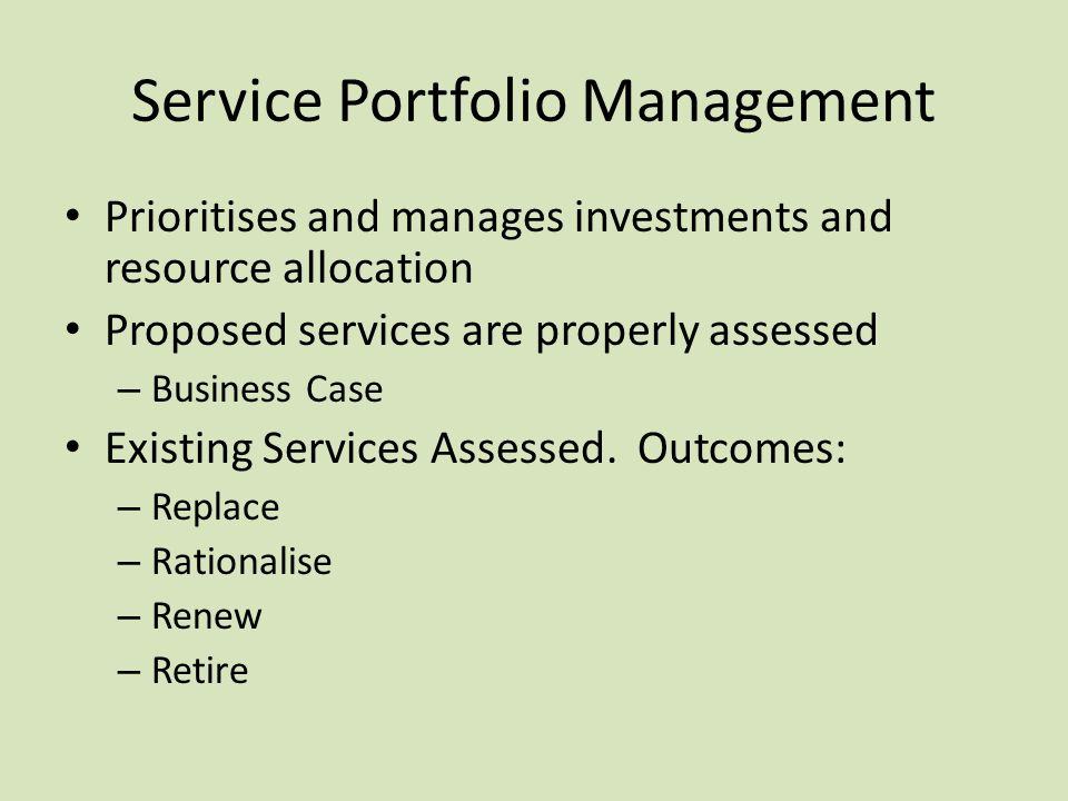 Service Portfolio Management Prioritises and manages investments and resource allocation Proposed services are properly assessed – Business Case Exist