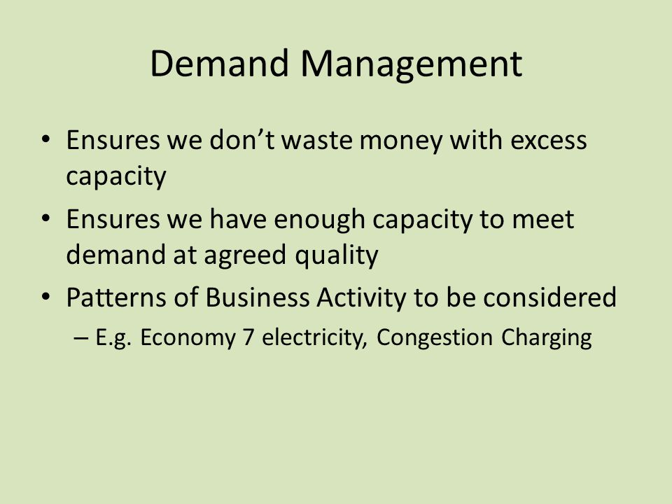 Demand Management Ensures we dont waste money with excess capacity Ensures we have enough capacity to meet demand at agreed quality Patterns of Busine