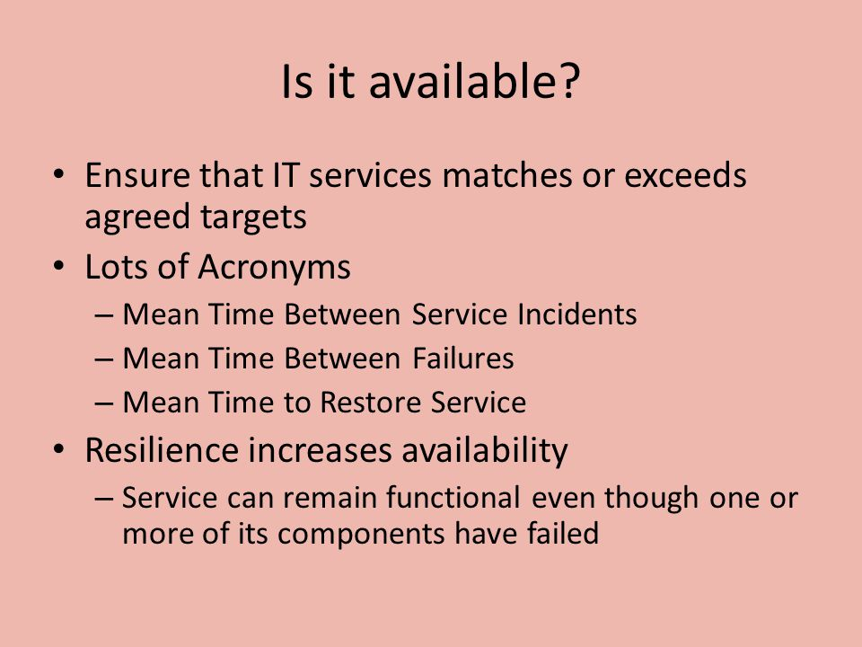 Is it available? Ensure that IT services matches or exceeds agreed targets Lots of Acronyms – Mean Time Between Service Incidents – Mean Time Between