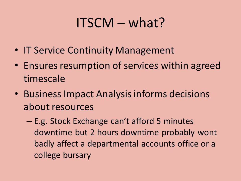 ITSCM – what? IT Service Continuity Management Ensures resumption of services within agreed timescale Business Impact Analysis informs decisions about