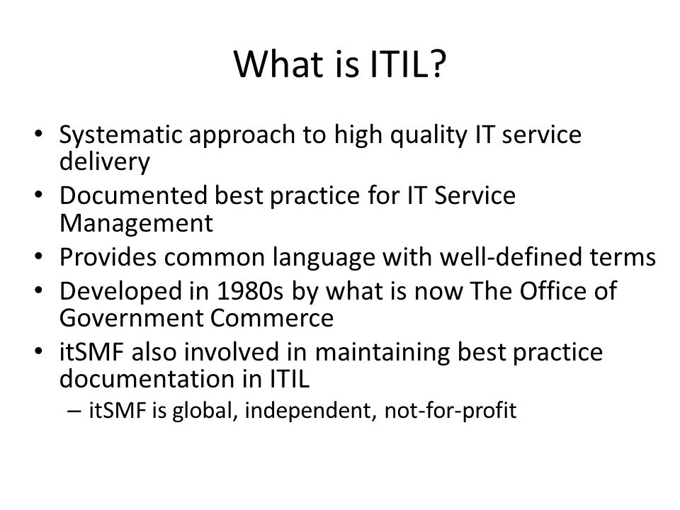 What is ITIL? Systematic approach to high quality IT service delivery Documented best practice for IT Service Management Provides common language with