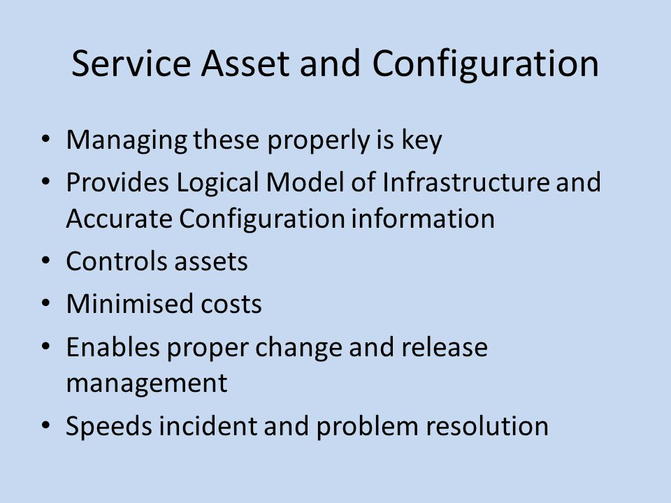Service Asset and Configuration Managing these properly is key Provides Logical Model of Infrastructure and Accurate Configuration information Control