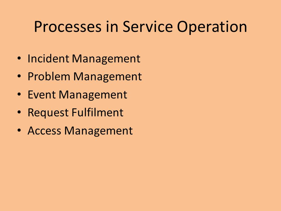Processes in Service Operation Incident Management Problem Management Event Management Request Fulfilment Access Management