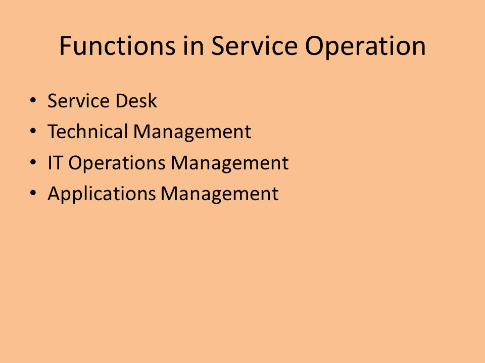 Functions in Service Operation Service Desk Technical Management IT Operations Management Applications Management