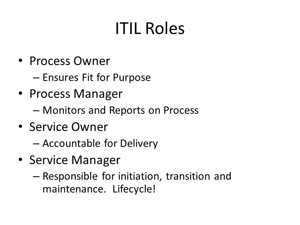 ITIL Roles Process Owner – Ensures Fit for Purpose Process Manager – Monitors and Reports on Process Service Owner – Accountable for Delivery Service