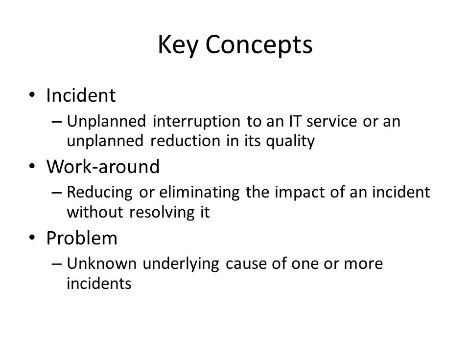Key Concepts Incident – Unplanned interruption to an IT service or an unplanned reduction in its quality Work-around – Reducing or eliminating the imp