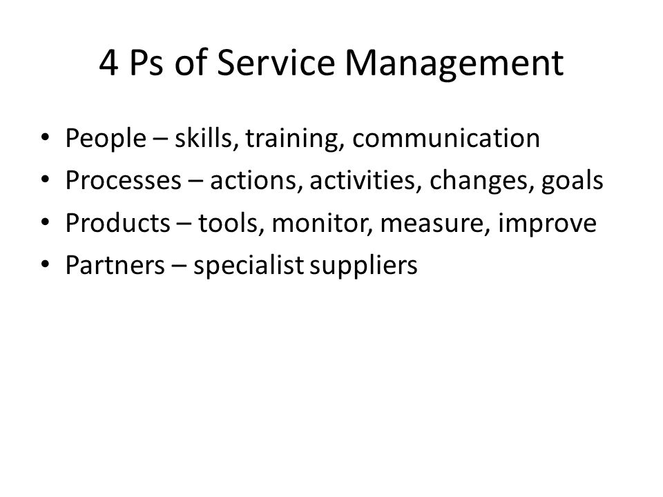 4 Ps of Service Management People – skills, training, communication Processes – actions, activities, changes, goals Products – tools, monitor, measure