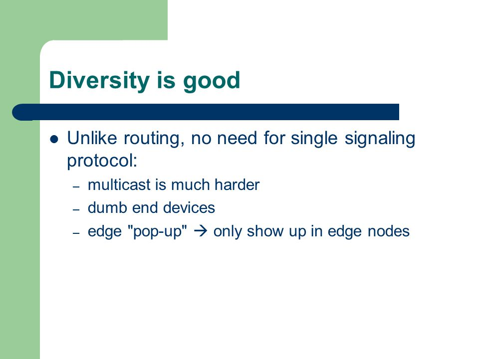 Diversity is good Unlike routing, no need for single signaling protocol: – multicast is much harder – dumb end devices – edge pop-up only show up in edge nodes