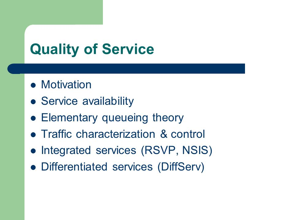 Quality of Service Motivation Service availability Elementary queueing theory Traffic characterization & control Integrated services (RSVP, NSIS) Diff