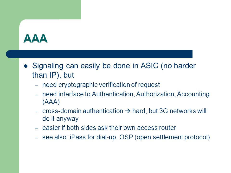 AAA Signaling can easily be done in ASIC (no harder than IP), but – need cryptographic verification of request – need interface to Authentication, Authorization, Accounting (AAA) – cross-domain authentication hard, but 3G networks will do it anyway – easier if both sides ask their own access router – see also: iPass for dial-up, OSP (open settlement protocol)