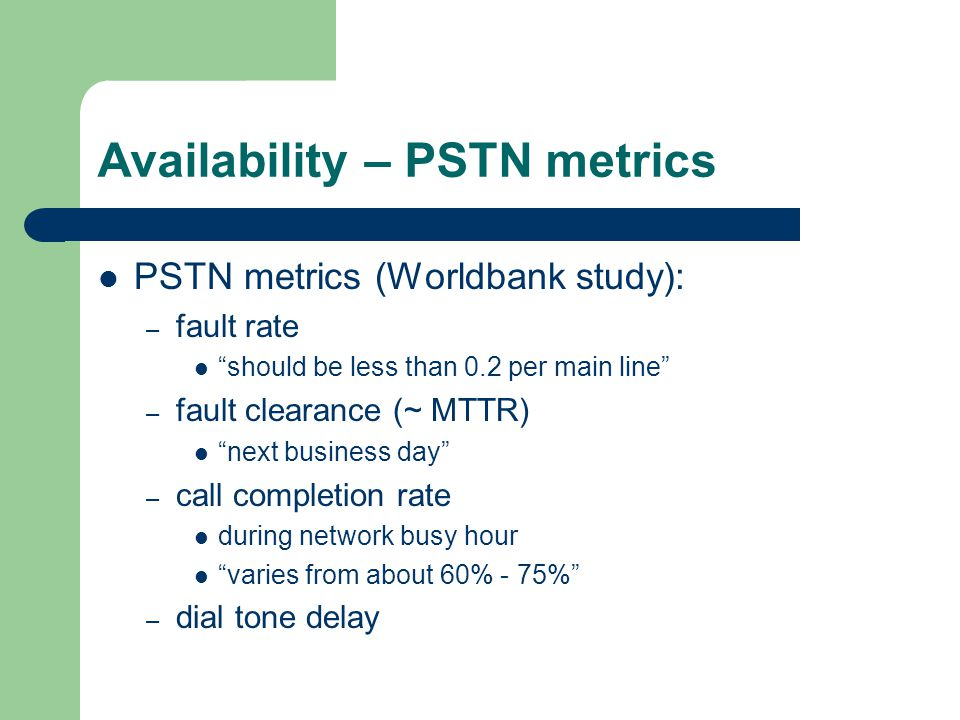 Availability – PSTN metrics PSTN metrics (Worldbank study): – fault rate should be less than 0.2 per main line – fault clearance (~ MTTR) next business day – call completion rate during network busy hour varies from about 60% - 75% – dial tone delay