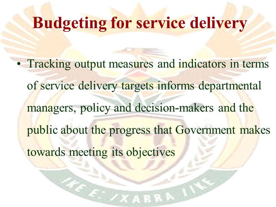 Tracking output measures and indicators in terms of service delivery targets informs departmental managers, policy and decision-makers and the public about the progress that Government makes towards meeting its objectives Budgeting for service delivery