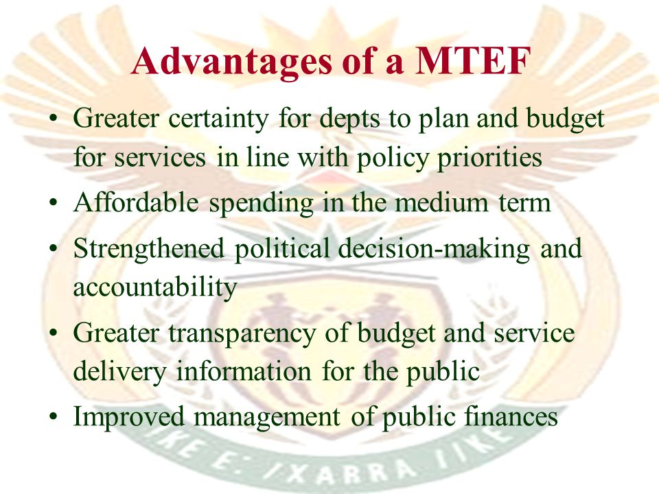 Advantages of a MTEF Greater certainty for depts to plan and budget for services in line with policy priorities Affordable spending in the medium term Strengthened political decision-making and accountability Greater transparency of budget and service delivery information for the public Improved management of public finances