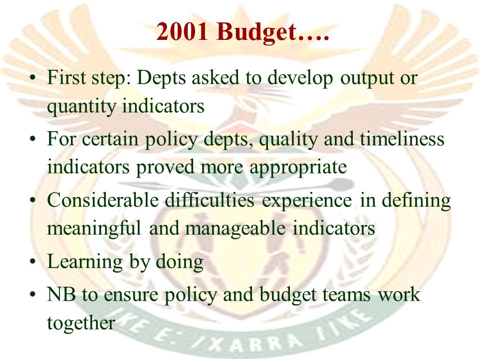 First step: Depts asked to develop output or quantity indicators For certain policy depts, quality and timeliness indicators proved more appropriate Considerable difficulties experience in defining meaningful and manageable indicators Learning by doing NB to ensure policy and budget teams work together 2001 Budget….