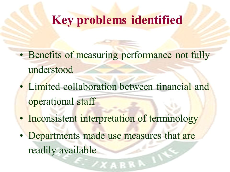Key problems identified Benefits of measuring performance not fully understood Limited collaboration between financial and operational staff Inconsistent interpretation of terminology Departments made use measures that are readily available