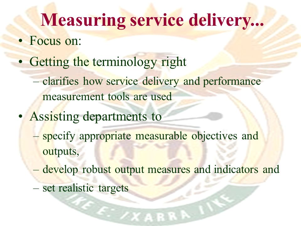 Focus on: Getting the terminology right –clarifies how service delivery and performance measurement tools are used Assisting departments to –specify appropriate measurable objectives and outputs, –develop robust output measures and indicators and –set realistic targets Measuring service delivery...