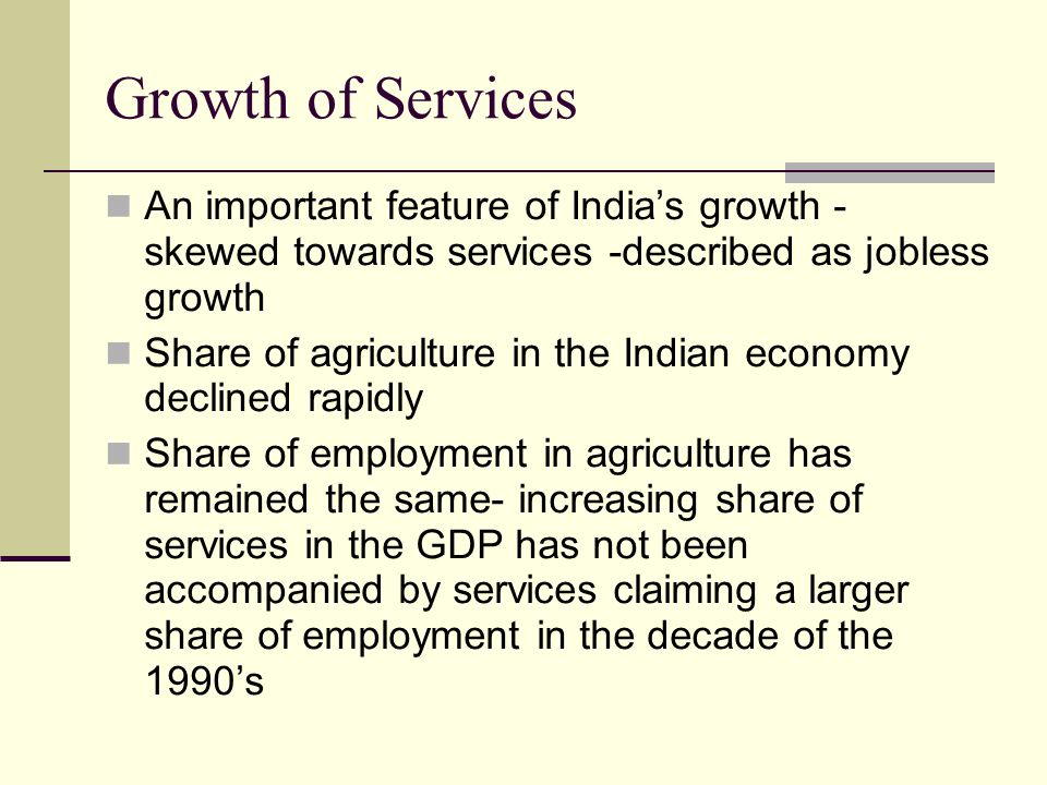 Growth of Services An important feature of Indias growth - skewed towards services -described as jobless growth Share of agriculture in the Indian economy declined rapidly Share of employment in agriculture has remained the same- increasing share of services in the GDP has not been accompanied by services claiming a larger share of employment in the decade of the 1990s