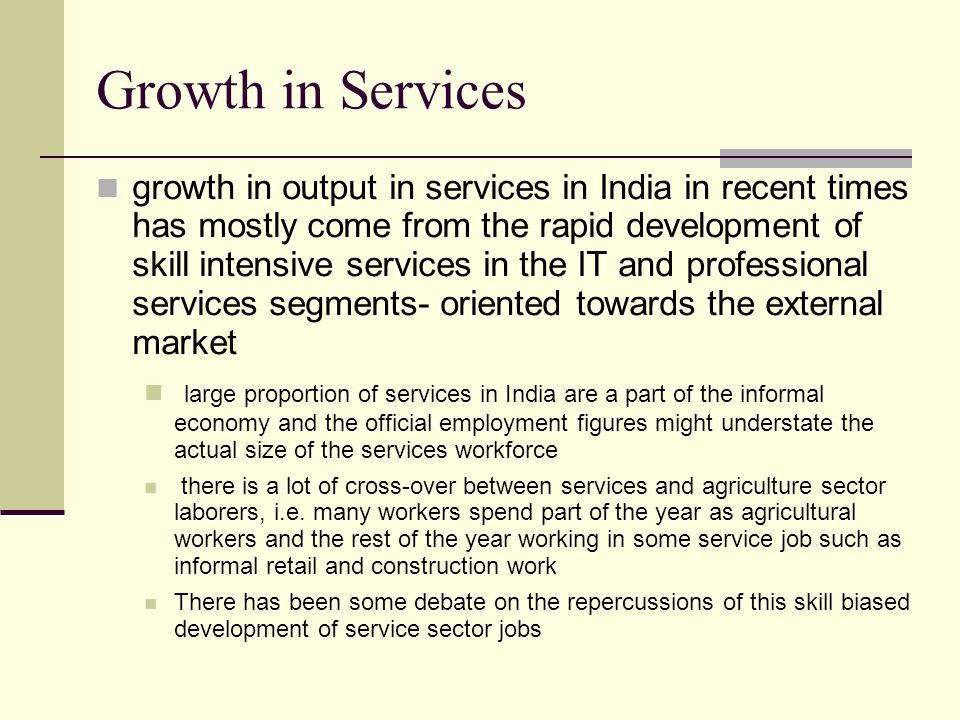 Growth in Services growth in output in services in India in recent times has mostly come from the rapid development of skill intensive services in the IT and professional services segments- oriented towards the external market large proportion of services in India are a part of the informal economy and the official employment figures might understate the actual size of the services workforce there is a lot of cross-over between services and agriculture sector laborers, i.e.