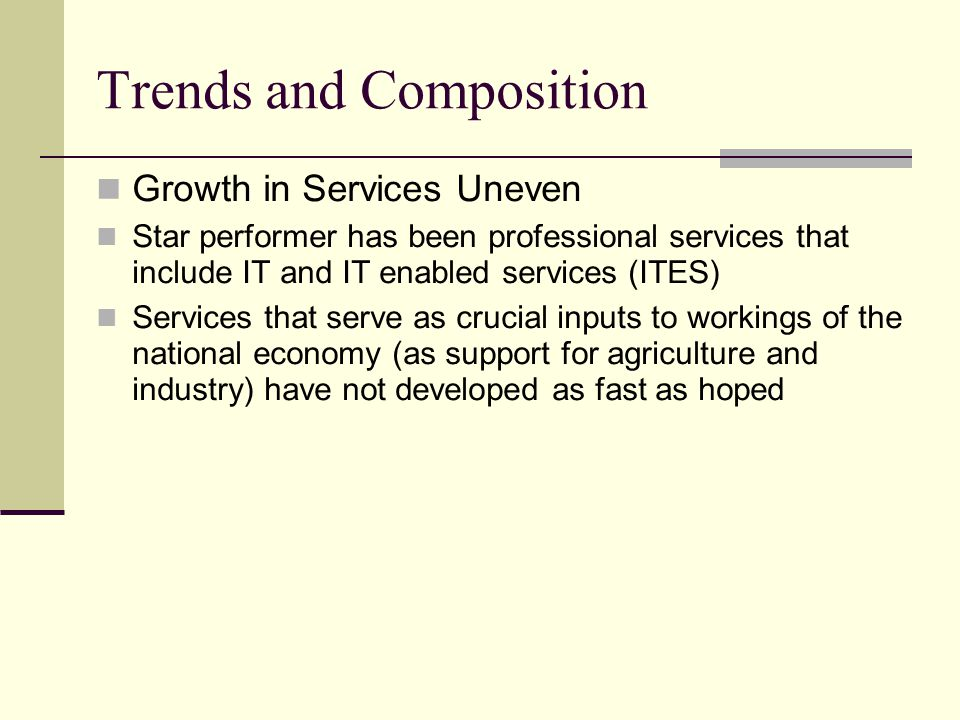 Growth in Services Uneven Star performer has been professional services that include IT and IT enabled services (ITES) Services that serve as crucial inputs to workings of the national economy (as support for agriculture and industry) have not developed as fast as hoped