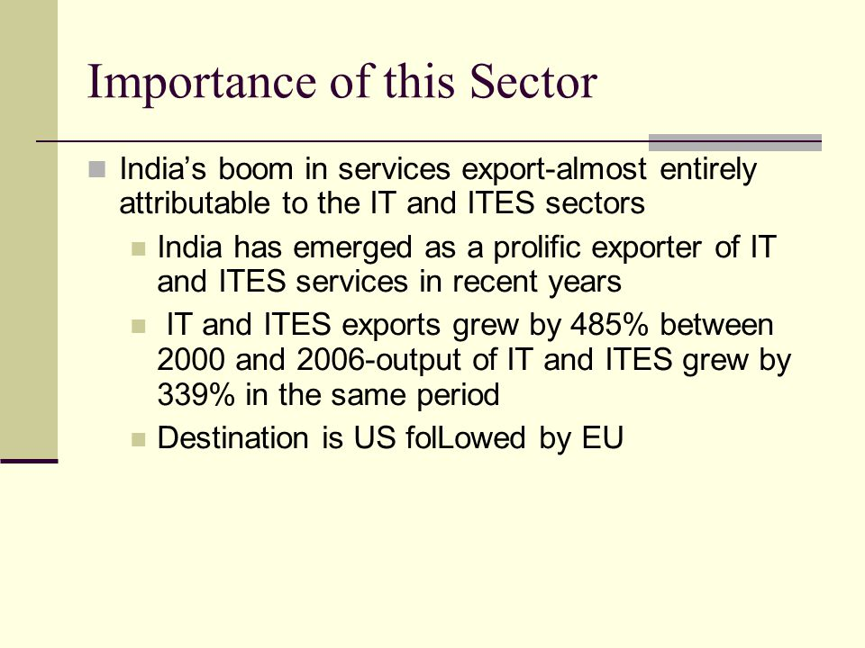 Importance of this Sector Indias boom in services export-almost entirely attributable to the IT and ITES sectors India has emerged as a prolific exporter of IT and ITES services in recent years IT and ITES exports grew by 485% between 2000 and 2006-output of IT and ITES grew by 339% in the same period Destination is US folLowed by EU