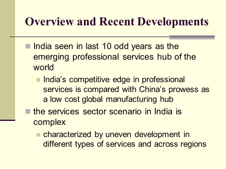 Overview and Recent Developments India seen in last 10 odd years as the emerging professional services hub of the world Indias competitive edge in professional services is compared with Chinas prowess as a low cost global manufacturing hub the services sector scenario in India is complex characterized by uneven development in different types of services and across regions