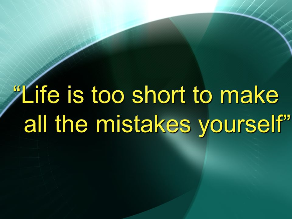 Life is too short to make all the mistakes yourself