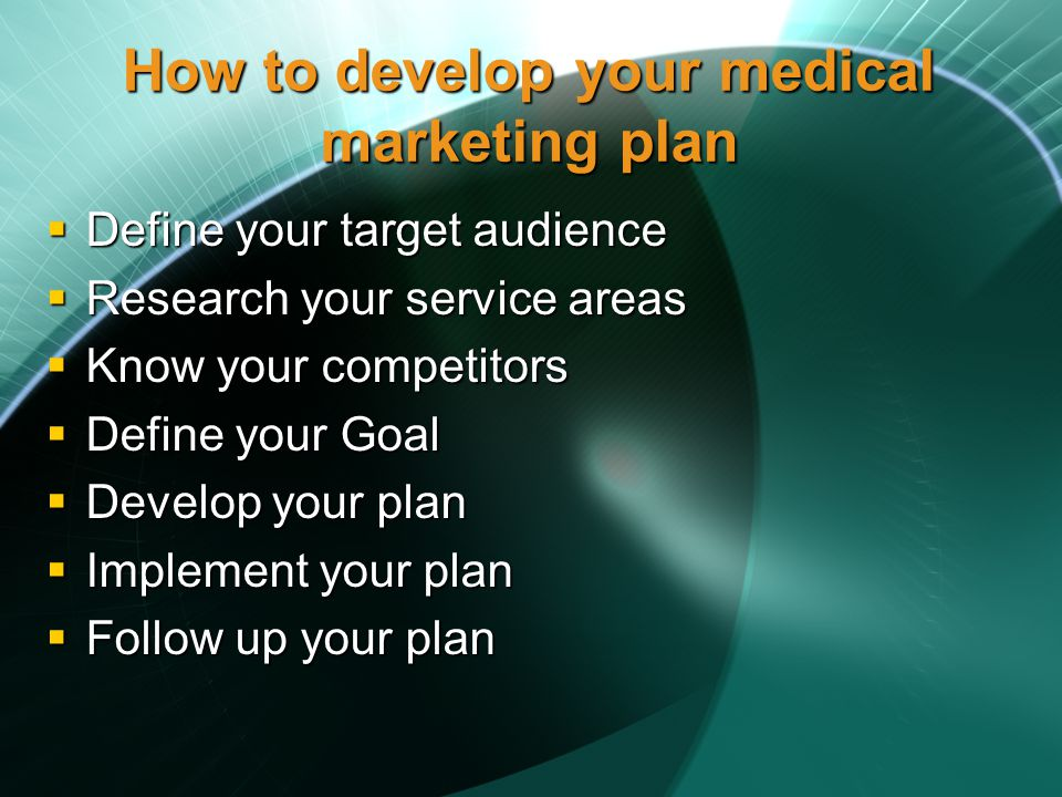 How to develop your medical marketing plan Define your target audience Define your target audience Research your service areas Research your service areas Know your competitors Know your competitors Define your Goal Define your Goal Develop your plan Develop your plan Implement your plan Implement your plan Follow up your plan Follow up your plan