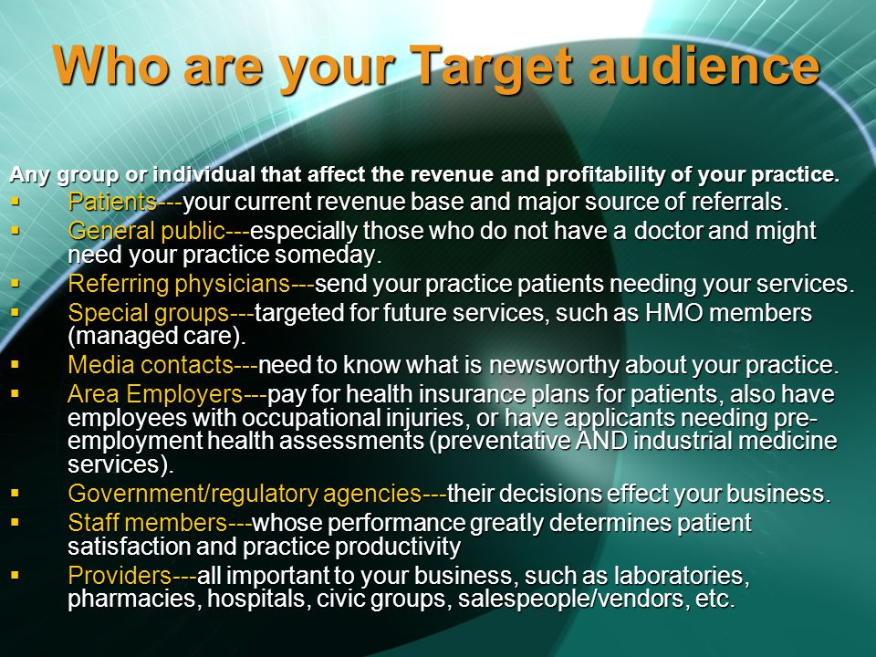 Who are your Target audience Any group or individual that affect the revenue and profitability of your practice.