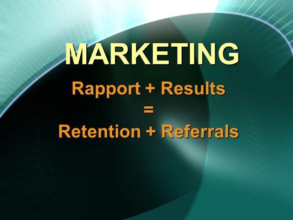 Rapport + Results = Retention + Referrals MARKETING