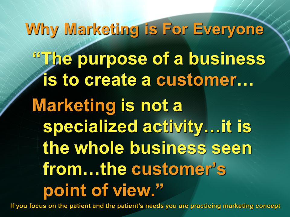 Why Marketing is For Everyone The purpose of a business is to create a customer… Marketing is not a specialized activity…it is the whole business seen from…the customers point of view.