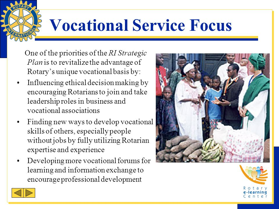 Vocational Service Focus One of the priorities of the RI Strategic Plan is to revitalize the advantage of Rotarys unique vocational basis by: Influencing ethical decision making by encouraging Rotarians to join and take leadership roles in business and vocational associations Finding new ways to develop vocational skills of others, especially people without jobs by fully utilizing Rotarian expertise and experience Developing more vocational forums for learning and information exchange to encourage professional development