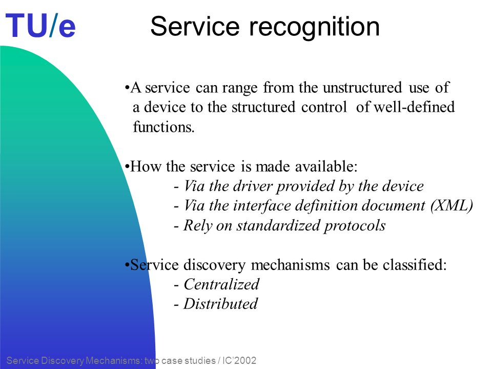 TU/e Service Discovery Mechanisms: two case studies / IC2002 Service recognition A service can range from the unstructured use of a device to the stru