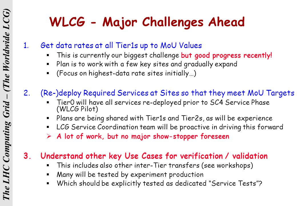 The LHC Computing Grid – (The Worldwide LCG) SC3 Services – Lessons (re-)Learnt L O N G It takes a L O N G time to put services into (full) production A lot of experience gained in running these services Grid-wide Merge of SC and CERN daily operations meeting has been good Still need to improve Grid operations and Grid support Still need to improve Grid operations and Grid support A CERN Grid Operations Room needs to be established Need to be more rigorous about: Announcing scheduled downtimes; Reporting unscheduled ones; Announcing experiment plans; Reporting experiment results; Attendance at V-meetings; … Adaily OPS meeting is foreseen for LHC preparation / commissioning Adaily OPS meeting is foreseen for LHC preparation / commissioning Being addressed now