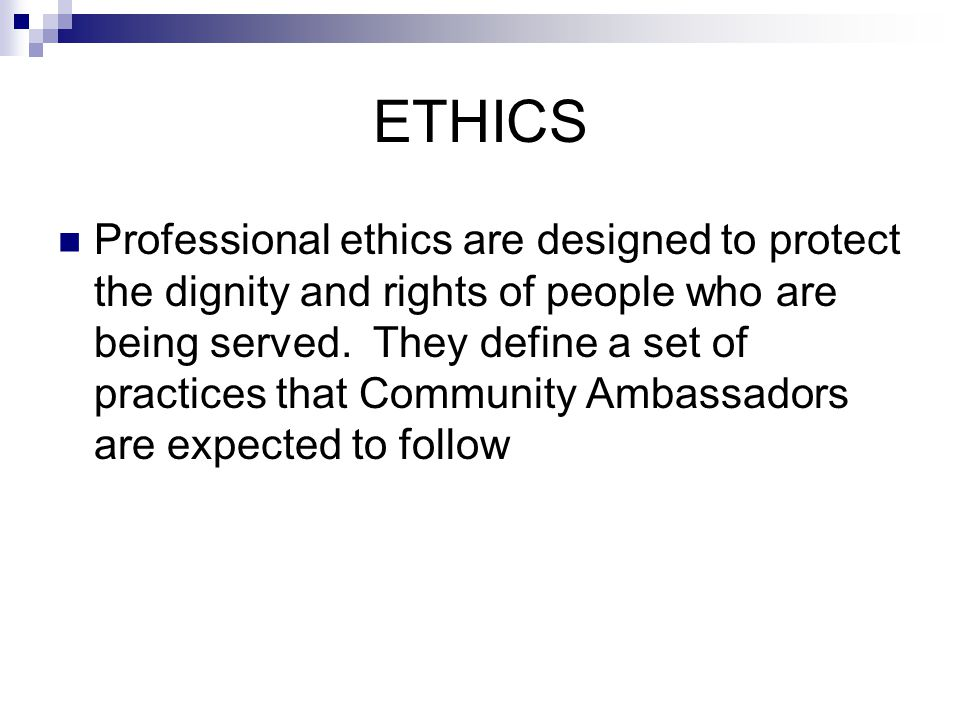 ETHICS Professional ethics are designed to protect the dignity and rights of people who are being served. They define a set of practices that Communit